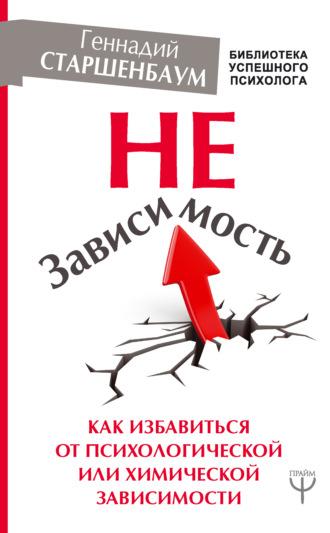 Геннадий Старшенбаум, НеЗависимость. Как избавиться от психологической или химической зависимости