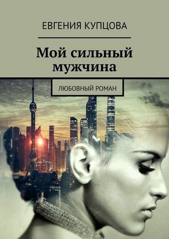 Евгения Купцова, Мой сильный мужчина. Любовный роман