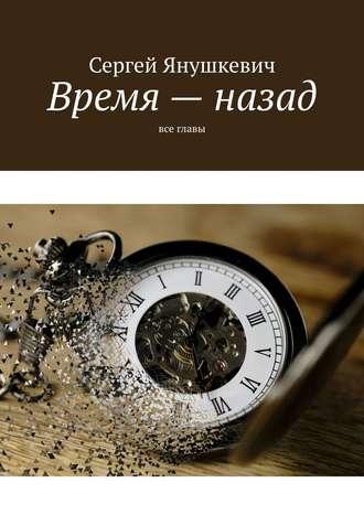 Сергей Янушкевич, Время– назад. Все главы