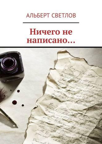 Альберт Светлов, Ничего не написано…
