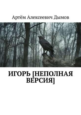 Артём Дымов, Игорь [неполная версия]