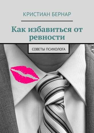 Кристиан Бернар, Как избавиться от ревности. Советы психолога