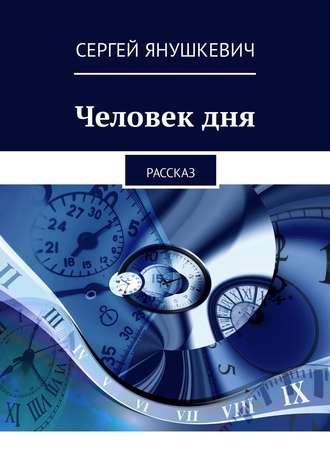 Сергей Янушкевич, Человекдня. Рассказ