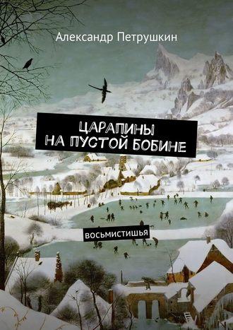 Александр Петрушкин, Царапины напустой бобине. Восьмистишья