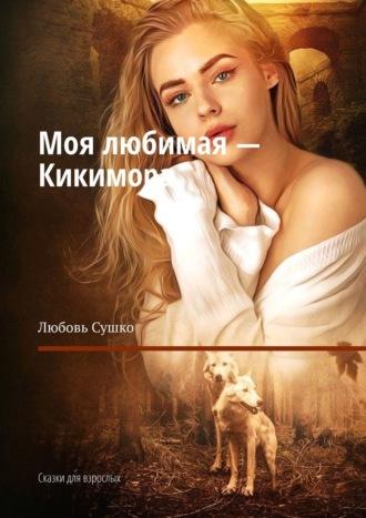 Любовь Сушко, Моя любимая – Кикимора. Сказки для взрослых