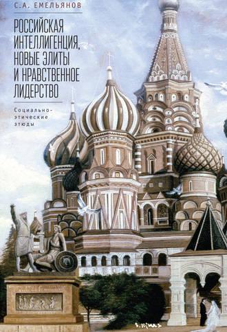 Сергей Емельянов, Российская интеллигенция, новые элиты и нравственное лидерство. Социально-этические этюды