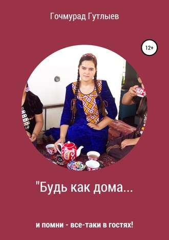Гочмурад Гутлыев, Будь как дома…