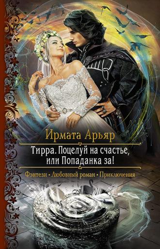 Ирмата Арьяр, Тирра. Поцелуй на счастье, или Попаданка за!