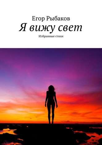Егор Рыбаков, Я вижу свет. Избранные стихи