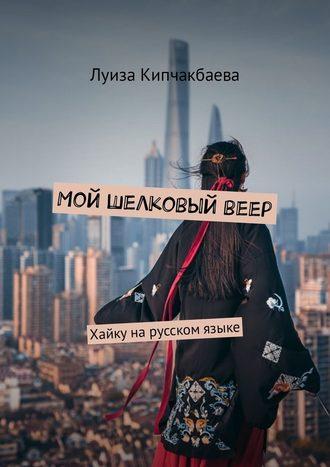 Луиза Кипчакбаева, Мой шелковыйвеер. Хайкуна русском языке