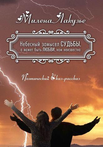 Милена Лакузье, Небесный замысел СУДЬБЫ, а может быть ЛЮБВИ, нам неизвестно. Поэтический Сказ-рассказ