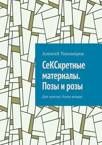 Алексей Тихомиров, СеКСкретные материалы. Позы и розы. Для мужчин. Книга вторая