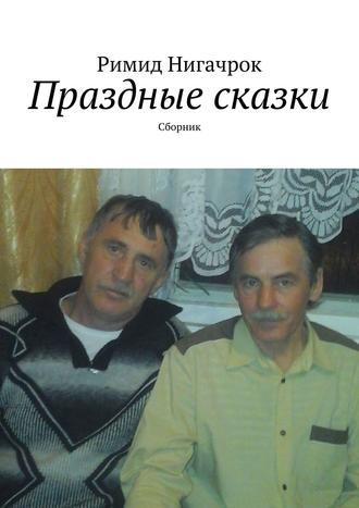 Римид Нигачрок, Праздные сказки. Сборник