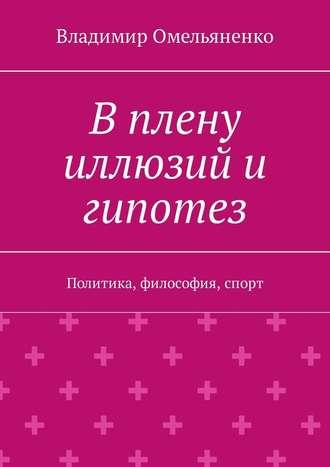 Владимир Омельяненко, В плену иллюзий и гипотез. Политика, философия, спорт