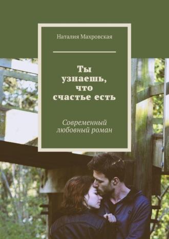 Наталия Махровская, Ты узнаешь, что счастьеесть. Современный любовный роман