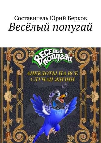 Юрий Берков, Весёлый попугай. Анекдоты на все случаи жизни