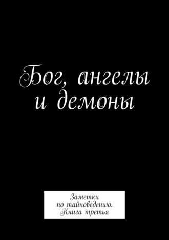Алексей Тихомиров, Бог, ангелы и демоны. Заметки потайноведению / книга третья