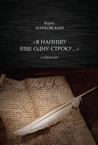 Борис Марковский, «Я напишу еще одну строку…» Избранное
