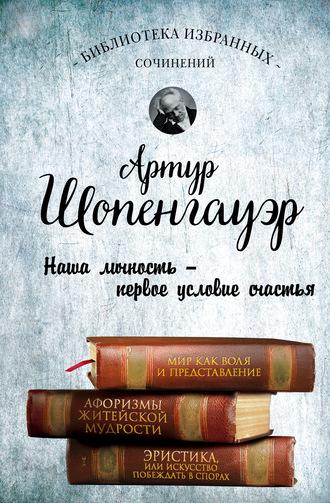 Артур Шопенгауэр, Мир как воля и представление. Афоризмы житейской мудрости. Эристика, или Искусство побеждать в спорах