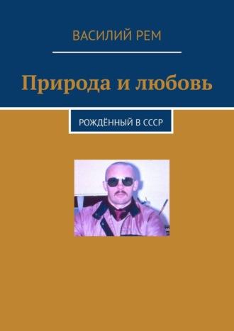 Василий Рем, Природа и любовь. Рождённый вСССР