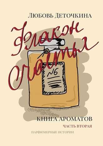 Любовь Деточкина, Флакон счастья. Книга ароматов. Часть вторая. Парфюмерные истории