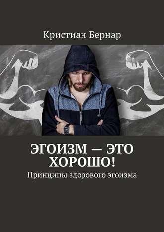 Кристиан Бернар, Эгоизм– это хорошо! Принципы здорового эгоизма