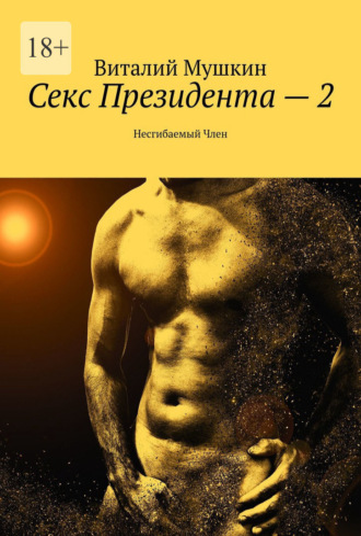 Виталий Мушкин, Секс Президента – 2. Несгибаемый Член