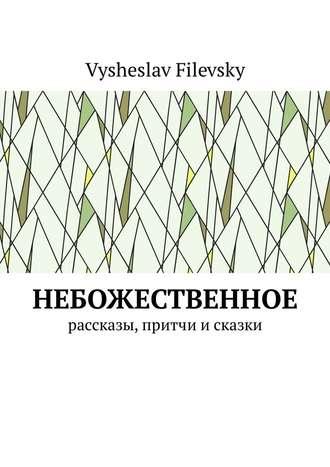 Vysheslav Filevsky, Небожественное. Рассказы, притчи и сказки