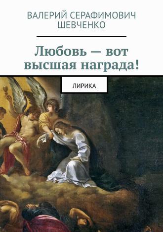 Валерий Шевченко, Любовь – вот высшая награда! Лирика