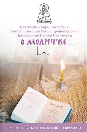 cвятитель Феофан Затворник, cвятой праведный Иоанн Кронштадтский, О молитве. Советы святых отцов нового времени