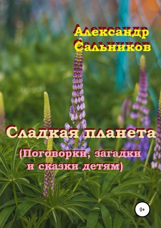 Александр Сальников, Сладкая планета (Поговорки, загадки и сказки детям)
