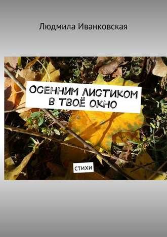 Людмила Иванковская, Осенним листиком втвоёокно. Стихи