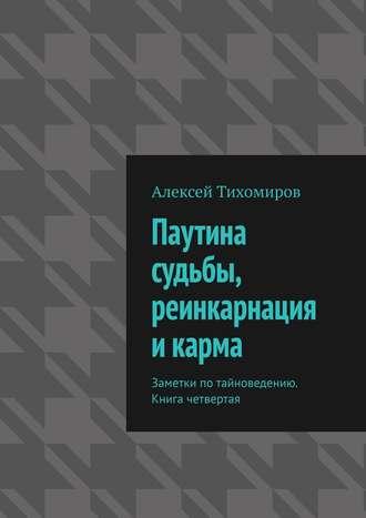 Алексей Тихомиров, Паутина судьбы, реинкарнация и карма. Заметки по тайноведению. Книга четвертая
