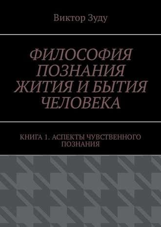 Виктор Зуду, Философия познания жития ибытия человека. Книга 1. Аспекты чувственного познания