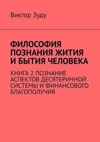 Виктор Зуду, Философия познания жития и бытия человека. Книга 2. Познание аспектов десятеричной системы и финансового благополучия