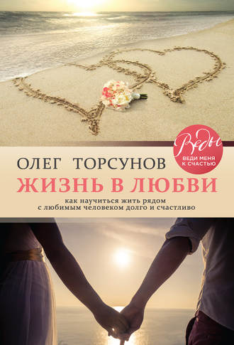 Олег Торсунов, Жизнь в любви. Как научиться жить рядом с любимым человеком долго и счастливо