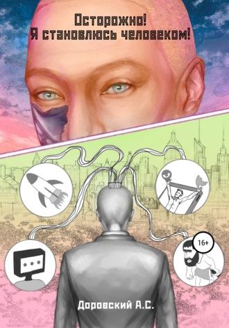 Антон Доровский, Осторожно! Я становлюсь человеком!