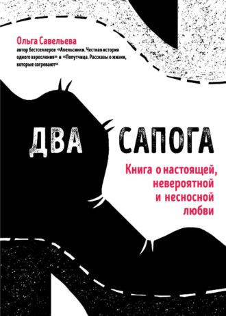 Ольга Савельева, Два сапога. Книга о настоящей, невероятной и несносной любви