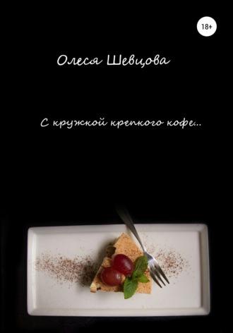 Олеся Шевцова, С кружкой крепкого кофе… Сборник стихотворений