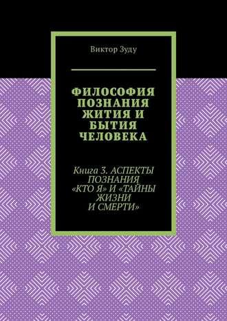 Виктор Зуду, Философия познания жития и бытия человека. Книга 3. Аспекты познания «Кто я» и «Тайны жизни и смерти»