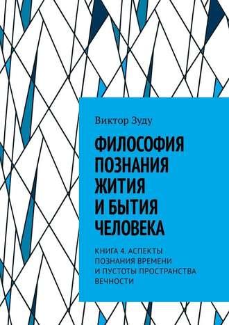 Виктор Зуду, Философия познания жития ибытия человека. Книга 4. Аспекты познания времени ипустоты пространства вечности