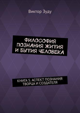 Виктор Зуду, Философия познания жития ибытия человека. Книга 5. Аспект познания творца исоздателя