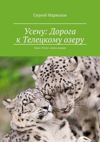 Сергей Маркелов, Усену: Дорога кТелецкому озеру. Цикл «Усену». Книга первая