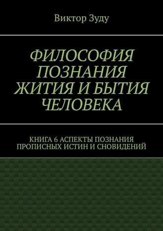 Виктор Зуду, Философия познания жития и бытия человека. Книга 6. Аспекты познания прописных истин и сновидений