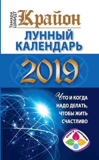 Тамара Шмидт, Крайон. Лунный календарь 2019. Что и когда надо делать, чтобы жить счастливо