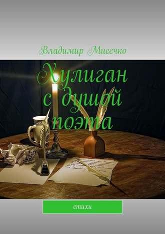 Владимир Мисечко, Хулиган сдушой поэта. Стихи