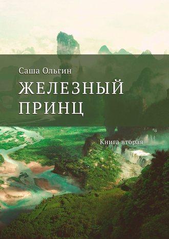Саша Ольгин, Железный принц. Книга вторая