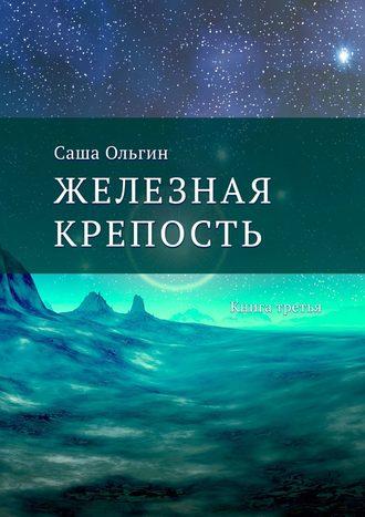 Саша Ольгин, Железная крепость. Книга третья