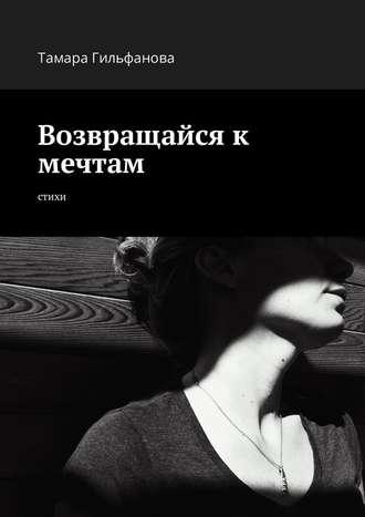 Тамара Гильфанова, Возвращайся к мечтам. Стихи