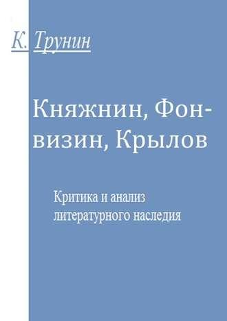 Константин Трунин, Княжнин, Фонвизин, Крылов. Критика и анализ литературного наследия